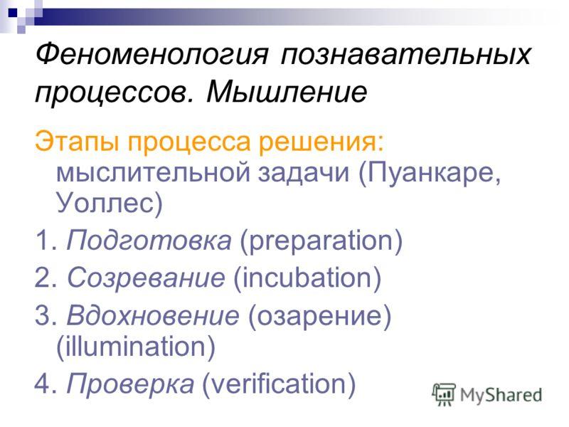 Феноменология познавательных процессов. Мышление Этапы процесса решения: мыслительной задачи (Пуанкаре, Уоллес) 1. Подготовка (preparation) 2. Созревание (incubation) 3. Вдохновение (озарение) (illumination) 4. Проверка (verification)