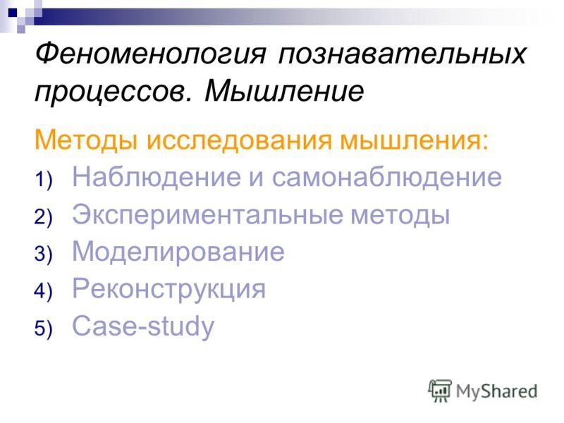 Феноменология познавательных процессов. Мышление Методы исследования мышления: 1) Наблюдение и самонаблюдение 2) Экспериментальные методы 3) Моделирование 4) Реконструкция 5) Case-study