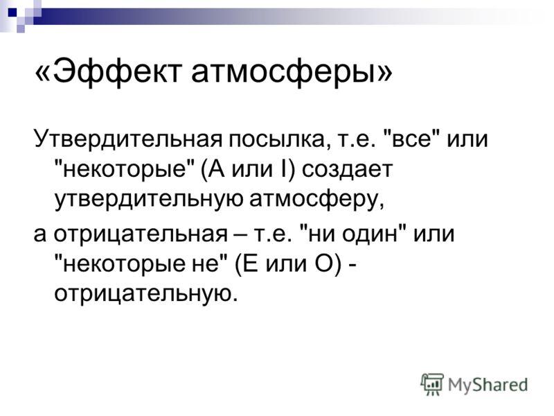«Эффект атмосферы» Утвердительная посылка, т.е. все или некоторые (А или I) создает утвердительную атмосферу, а отрицательная – т.е. ни один или некоторые не (Е или О) - отрицательную.