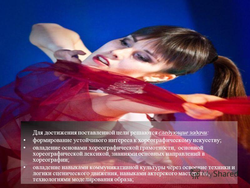 Для достижения поставленной цели решаются следующие задачи: формирование устойчивого интереса к хореографическому искусству; овладение основами хореографической грамотности, основной хореографической лексикой, знаниями основных направлений в хореогра