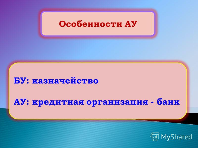 Особенности АУ БУ: казначейство АУ: кредитная организация - банк