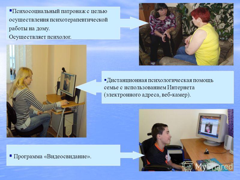 Психосоциальный патронаж с целью осуществления психотерапевтической работы на дому. Осуществляет психолог. Дистанционная психологическая помощь семье с использованием Интернета (электронного адреса, веб-камер). Программа «Видеосвидание».