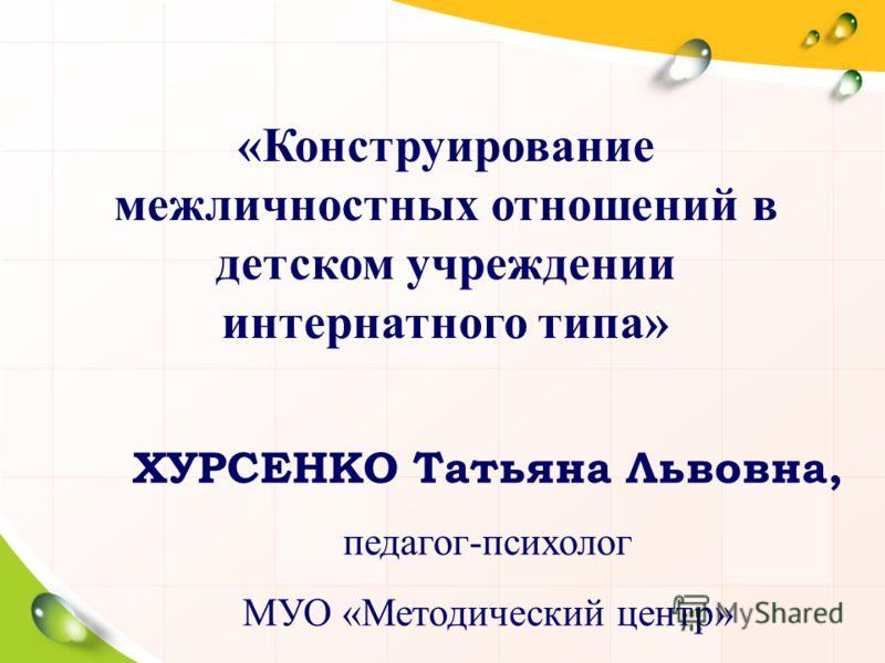 ХУРСЕНКО Татьяна Львовна, педагог-психолог МУО «Методический центр» «Конструирование межличностных отношений в детском учреждении интернатного типа»