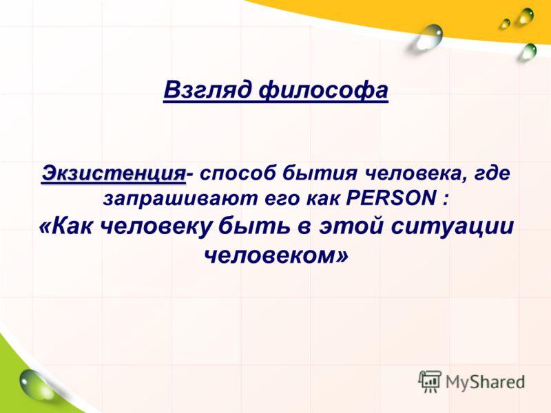 Взгляд философа Экзистенция Экзистенция- способ бытия человека, где запрашивают его как PERSON : «Как человеку быть в этой ситуации человеком»