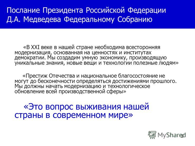 222 Послание Президента Российской Федерации Д.А. Медведева Федеральному Cобранию «В XXI веке в нашей стране необходима всесторонняя модернизация, основанная на ценностях и институтах демократии. Мы создадим умную экономику, производящую уникальные з