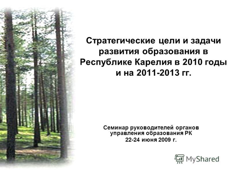Стратегические цели и задачи развития образования в Республике Карелия в 2010 годы и на 2011-2013 гг. Семинар руководителей органов управления образования РК 22-24 июня 2009 г.