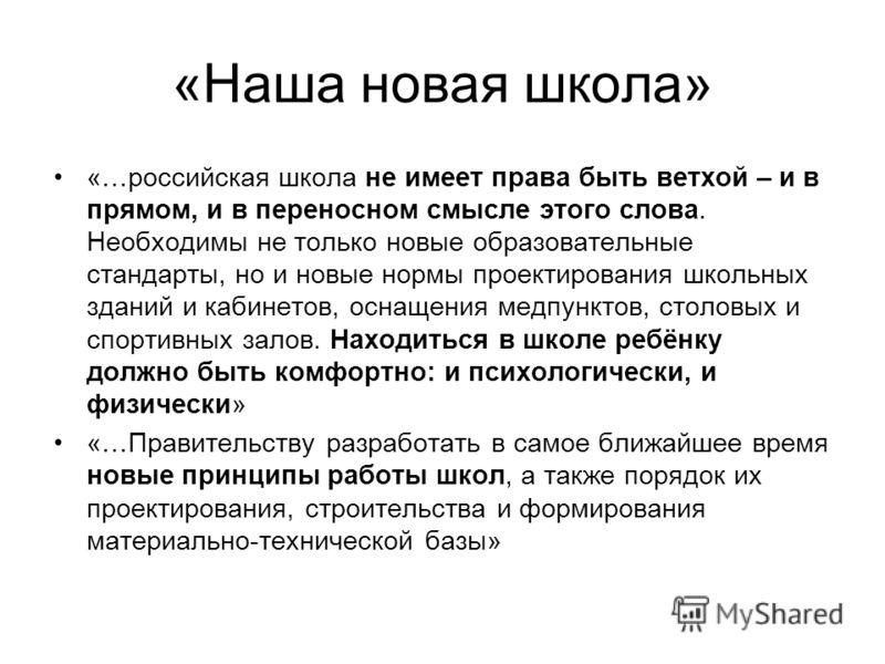 «Наша новая школа» «…российская школа не имеет права быть ветхой – и в прямом, и в переносном смысле этого слова. Необходимы не только новые образовательные стандарты, но и новые нормы проектирования школьных зданий и кабинетов, оснащения медпунктов,