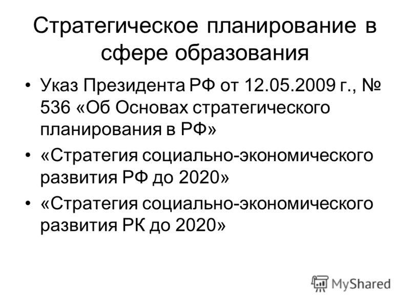Стратегическое планирование в сфере образования Указ Президента РФ от 12.05.2009 г., 536 «Об Основах стратегического планирования в РФ» «Стратегия социально-экономического развития РФ до 2020» «Стратегия социально-экономического развития РК до 2020»