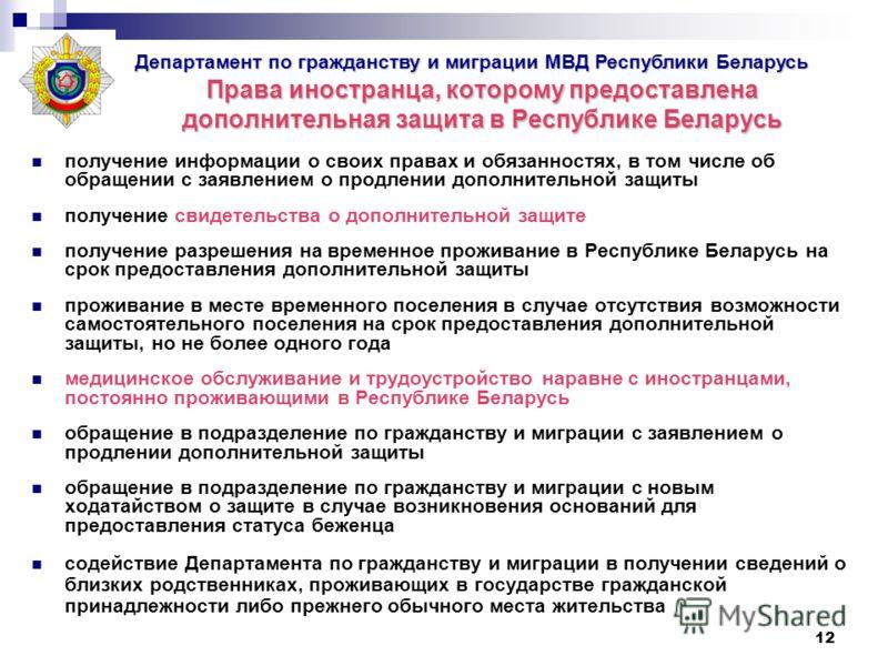 12 Права иностранца, которому предоставлена дополнительная защита в Республике Беларусь получение информации о своих правах и обязанностях, в том числе об обращении с заявлением о продлении дополнительной защиты получение свидетельства о дополнительн