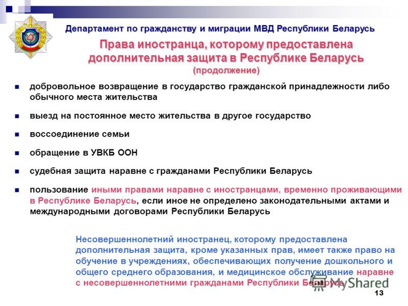13 Права иностранца, которому предоставлена дополнительная защита в Республике Беларусь (продолжение) добровольное возвращение в государство гражданской принадлежности либо обычного места жительства выезд на постоянное место жительства в другое госуд