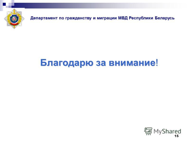 15 Благодарю за внимание! Департамент по гражданству и миграции МВД Республики Беларусь