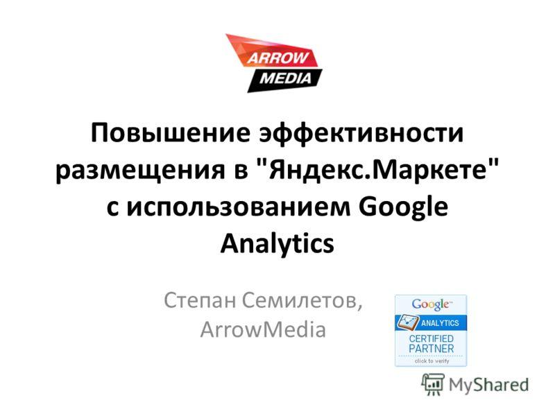 Повышение эффективности размещения в Яндекс.Маркете с использованием Google Analytics Степан Семилетов, ArrowMedia