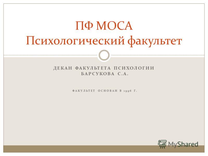 ДЕКАН ФАКУЛЬТЕТА ПСИХОЛОГИИ БАРСУКОВА С.А. ФАКУЛЬТЕТ ОСНОВАН В 1996 Г. ПФ МОСА Психологический факультет