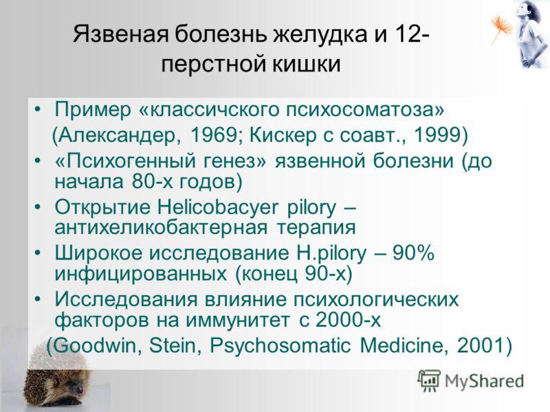 Пример «классичского психосоматоза» (Александер, 1969; Кискер с соавт., 1999) «Психогенный генез» язвенной болезни (до начала 80-х годов) Открытие Helicobacyer pilory – антихеликобактерная терапия Широкое исследование H.pilory – 90% инфицированных (к