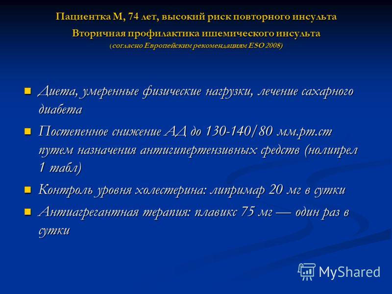 Пациентка М, 74 лет, высокий риск повторного инсульта Вторичная профилактика ишемического инсульта ( согласно Европейским рекомендациям ESO 2008) Диета, умеренные физические нагрузки, лечение сахарного диабета Диета, умеренные физические нагрузки, ле