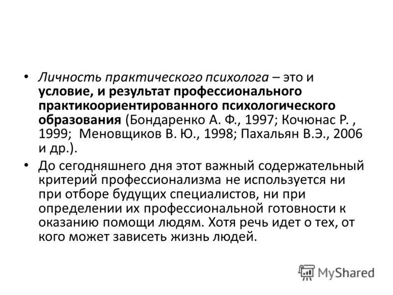 Личность практического психолога – это и условие, и результат профессионального практикоориентированного психологического образования (Бондаренко А. Ф., 1997; Кочюнас Р., 1999; Меновщиков В. Ю., 1998; Пахальян В.Э., 2006 и др.). До сегодняшнего дня э