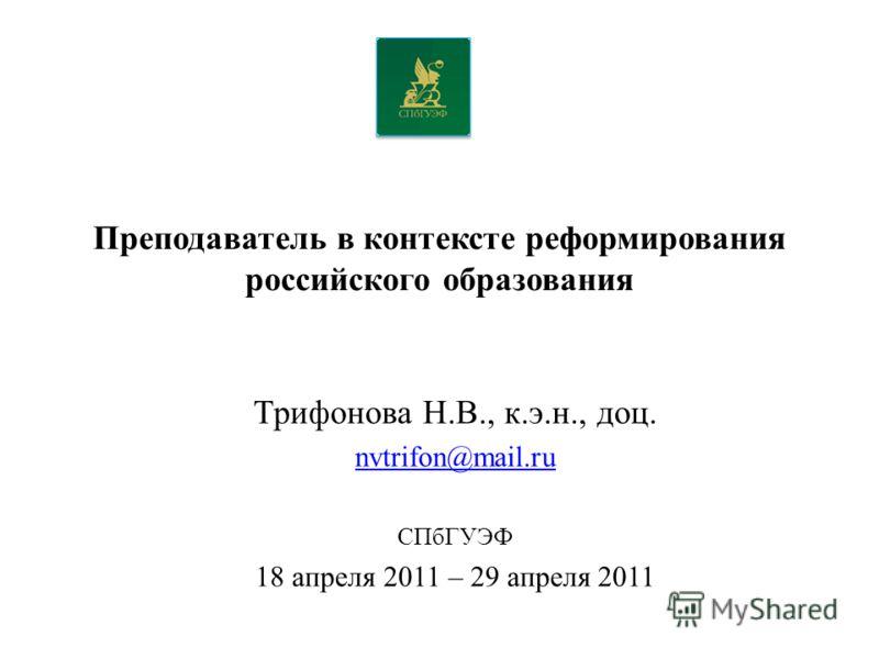 Преподаватель в контексте реформирования российского образования Трифонова Н.В., к.э.н., доц. nvtrifon@mail.ru СПбГУЭФ 18 апреля 2011 – 29 апреля 2011