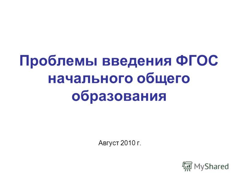 Проблемы введения ФГОС начального общего образования Август 2010 г.