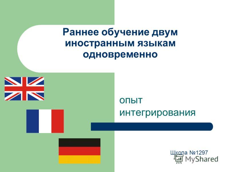 Раннее обучение двум иностранным языкам одновременно опыт интегрирования Школа 1297