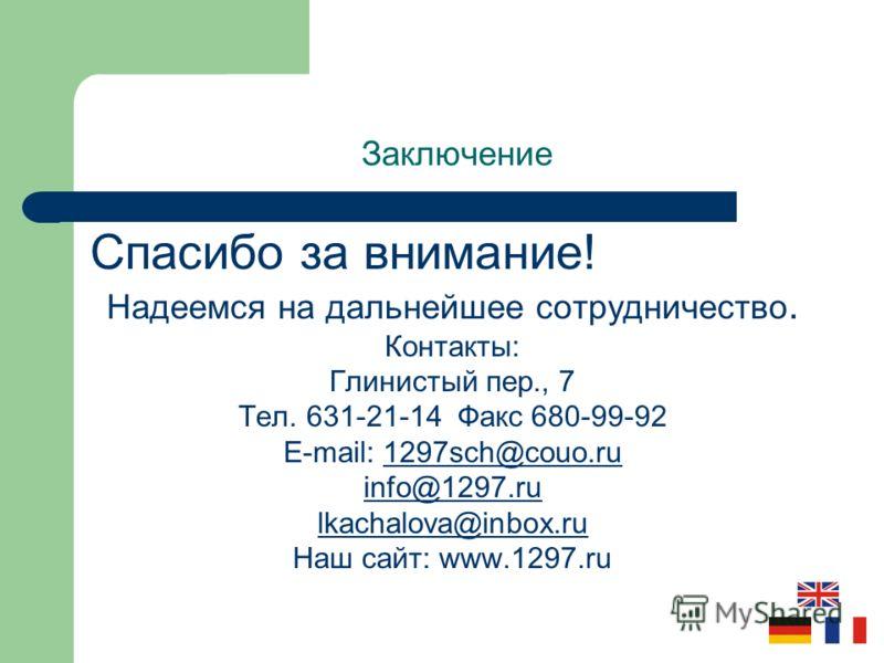 Заключение Спасибо за внимание! Надеемся на дальнейшее cотрудничество. Контакты: Глинистый пер., 7 Тел. 631-21-14 Факс 680-99-92 E-mail: 1297sch@couo.ru info@1297.ru lkachalova@inbox.ru Наш сайт: www.1297.ru