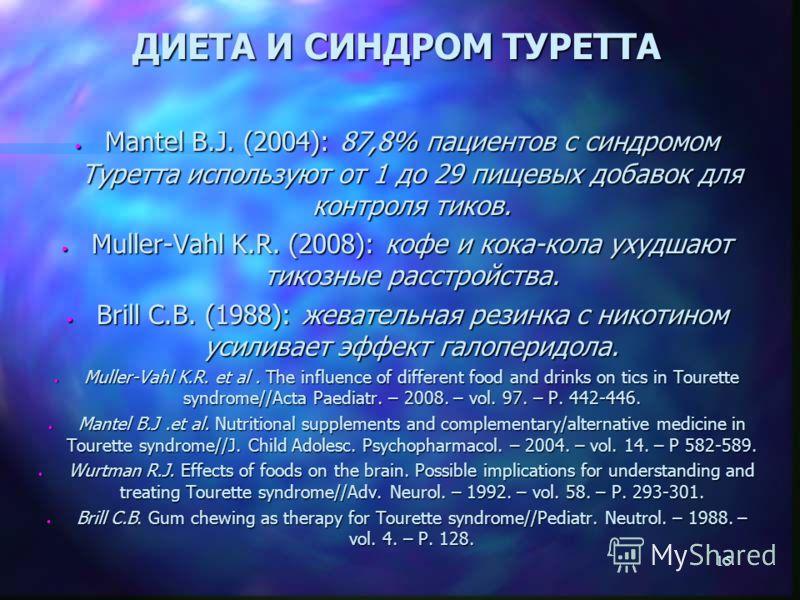 15 ДИЕТА И СИНДРОМ ТУРЕТТА Mantel B.J. (2004): 87,8% пациентов с синдромом Туретта используют от 1 до 29 пищевых добавок для контроля тиков. Mantel B.J. (2004): 87,8% пациентов с синдромом Туретта используют от 1 до 29 пищевых добавок для контроля ти