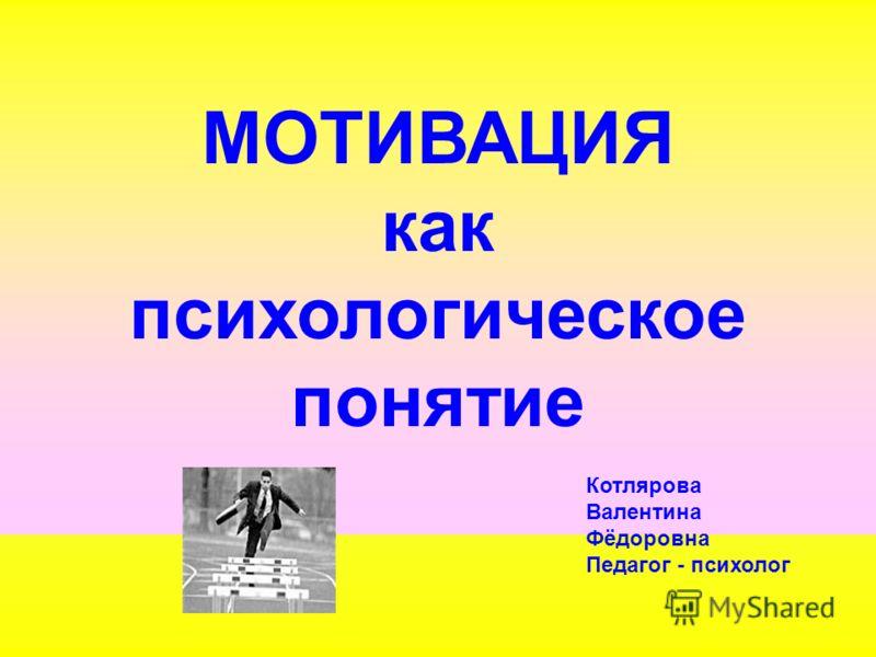 МОТИВАЦИЯ как психологическое понятие Котлярова Валентина Фёдоровна Педагог - психолог