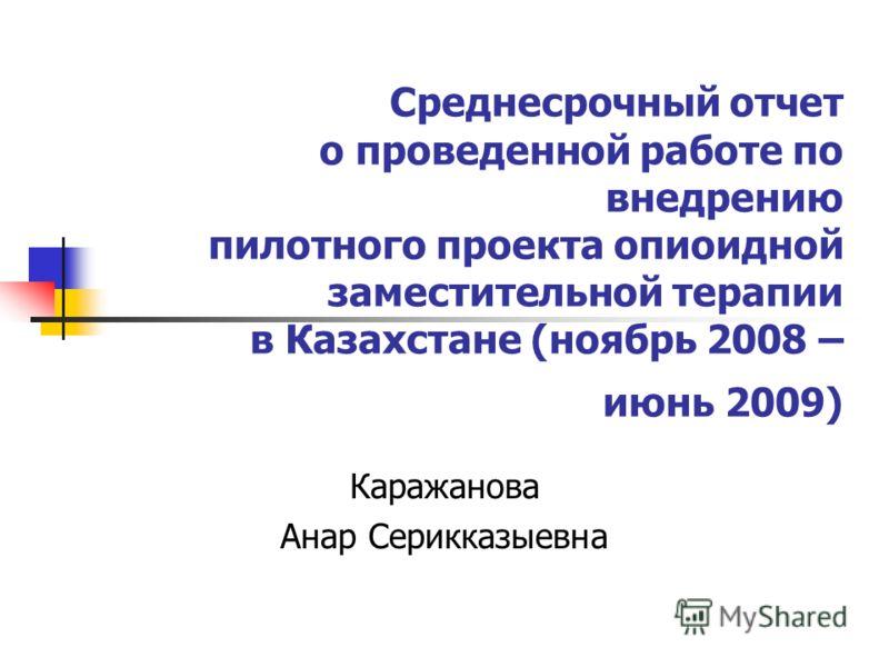 Среднесрочный отчет о проведенной работе по внедрению пилотного проекта опиоидной заместительной терапии в Казахстане (ноябрь 2008 – июнь 2009) Каражанова Анар Серикказыевна