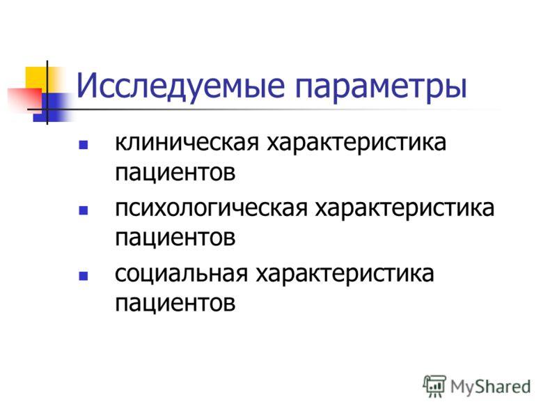 Исследуемые параметры клиническая характеристика пациентов психологическая характеристика пациентов социальная характеристика пациентов