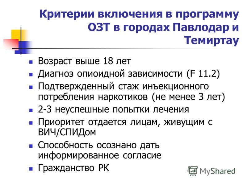 Критерии включения в программу ОЗТ в городах Павлодар и Темиртау Возраст выше 18 лет Диагноз опиоидной зависимости (F 11.2) Подтвержденный стаж инъекционного потребления наркотиков (не менее 3 лет) 2-3 неуспешные попытки лечения Приоритет отдается ли