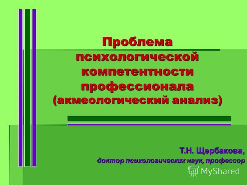 Проблема психологической компетентности профессионала (акмеологический анализ) Т.Н. Щербакова, Т.Н. Щербакова, доктор психологических наук, профессор доктор психологических наук, профессор