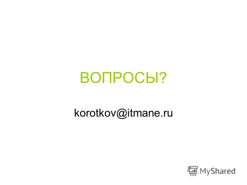 ВОПРОСЫ? korotkov@itmane.ru
