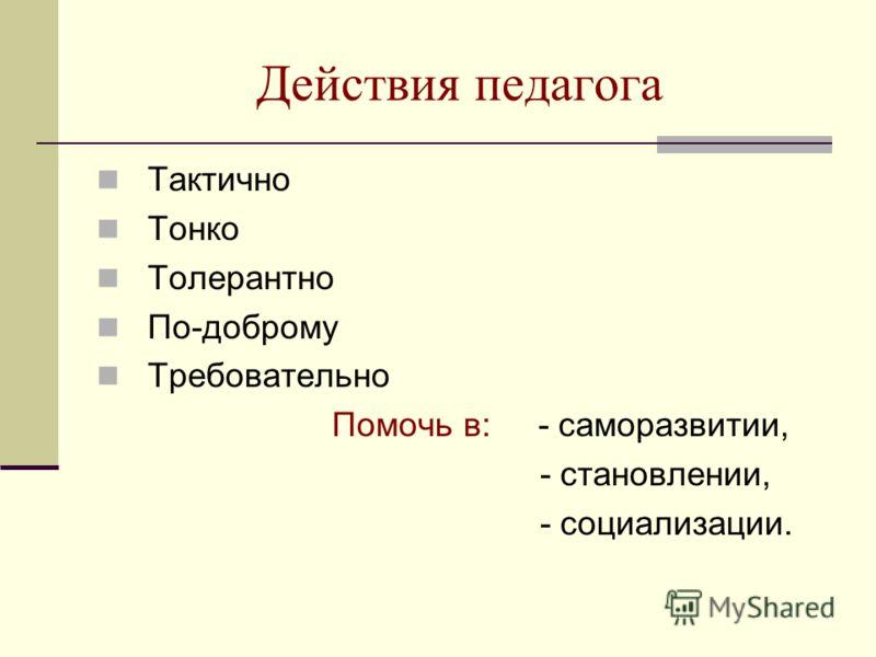 Действия педагога Тактично Тонко Толерантно По-доброму Требовательно Помочь в: - саморазвитии, - становлении, - социализации.