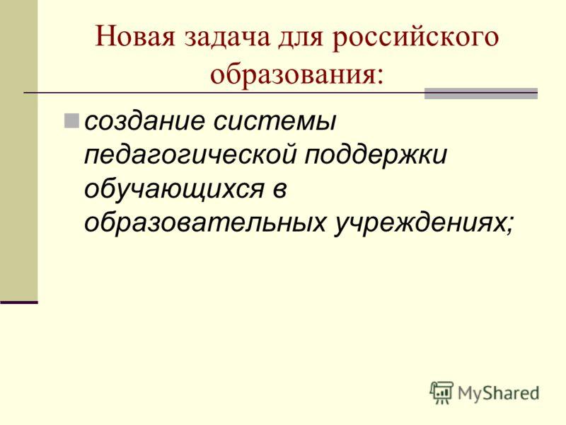 Новая задача для российского образования: создание системы педагогической поддержки обучающихся в образовательных учреждениях;