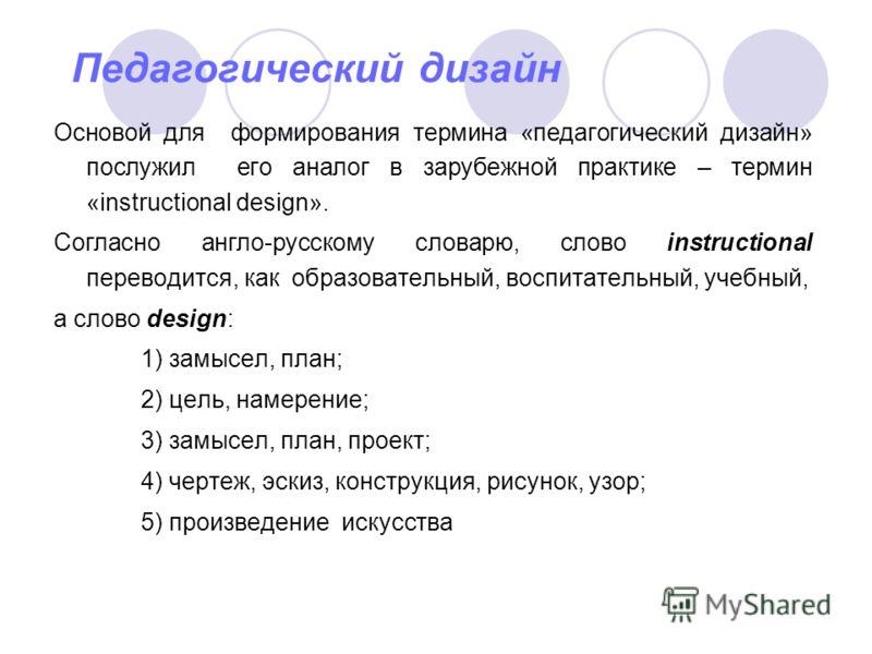 Педагогический дизайн Основой для формирования термина «педагогический дизайн» послужил его аналог в зарубежной практике – термин «instructional design». Согласно англо-русскому словарю, слово instructional переводится, как образовательный, воспитате