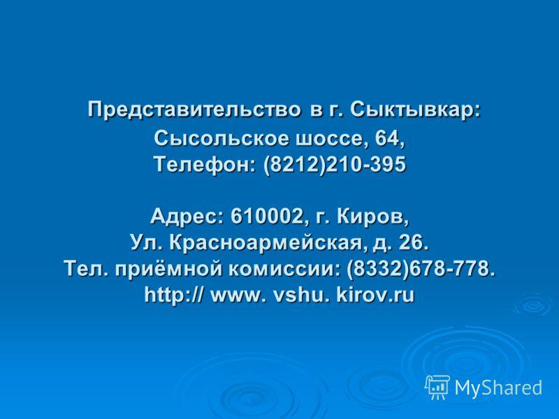 Представительство в г. Сыктывкар: Сысольское шоссе, 64, Телефон: (8212)210-395 Адрес: 610002, г. Киров, Ул. Красноармейская, д. 26. Тел. приёмной комиссии: (8332)678-778. http:// www. vshu. kirov.ru Представительство в г. Сыктывкар: Сысольское шоссе,