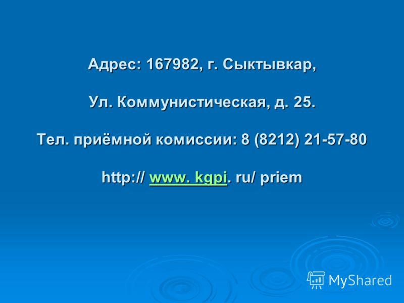 Адрес: 167982, г. Сыктывкар, Ул. Коммунистическая, д. 25. Тел. приёмной комиссии: 8 (8212) 21-57-80 http:// www. kgpi. ru/ priem www. kgpiwww. kgpi