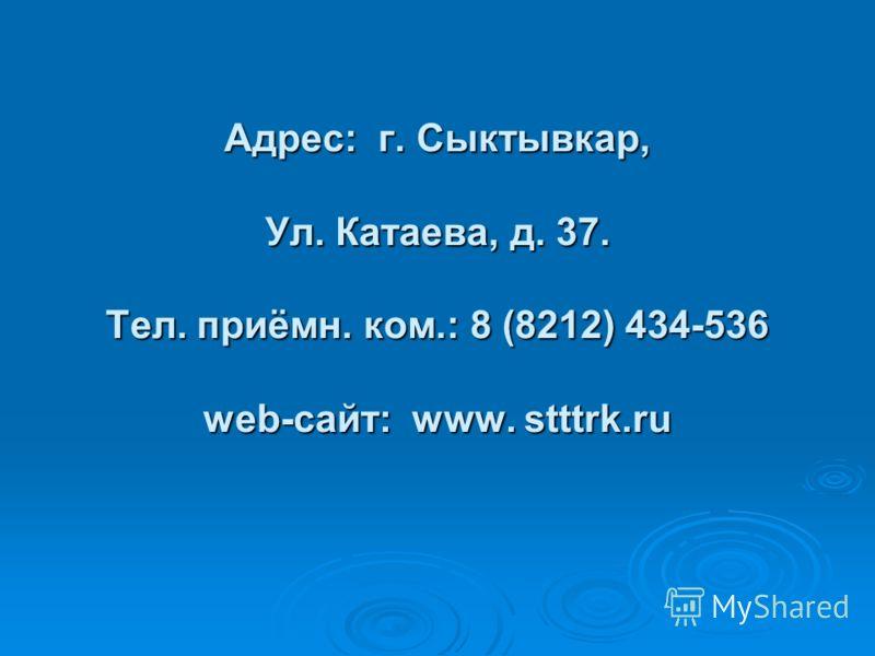 Адрес: г. Сыктывкар, Ул. Катаева, д. 37. Тел. приёмн. ком.: 8 (8212) 434-536 web-сайт: www. stttrk.ru