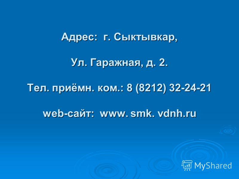 Адрес: г. Сыктывкар, Ул. Гаражная, д. 2. Тел. приёмн. ком.: 8 (8212) 32-24-21 web-сайт: www. smk. vdnh.ru