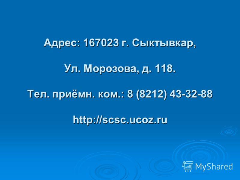 Адрес: 167023 г. Сыктывкар, Ул. Морозова, д. 118. Тел. приёмн. ком.: 8 (8212) 43-32-88 http://scsc.ucoz.ru