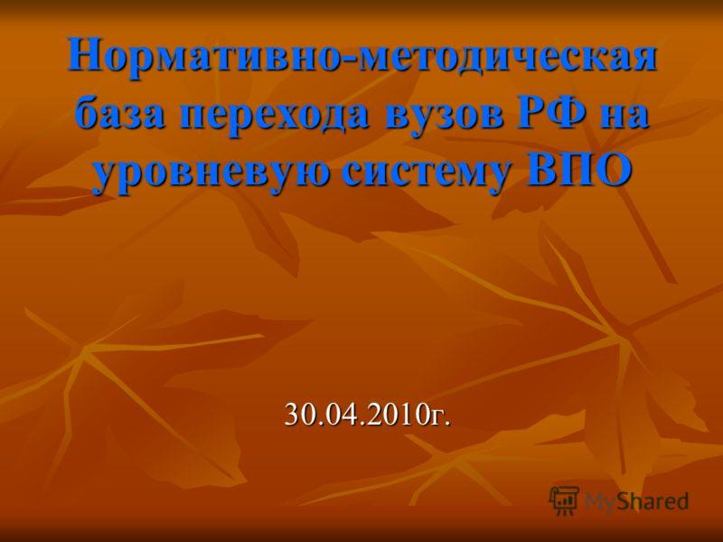 Нормативно-методическая база перехода вузов РФ на уровневую систему ВПО 30.04.2010г.