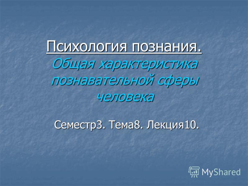 Психология познания. Общая характеристика познавательной сферы человека Семестр3. Тема8. Лекция10.