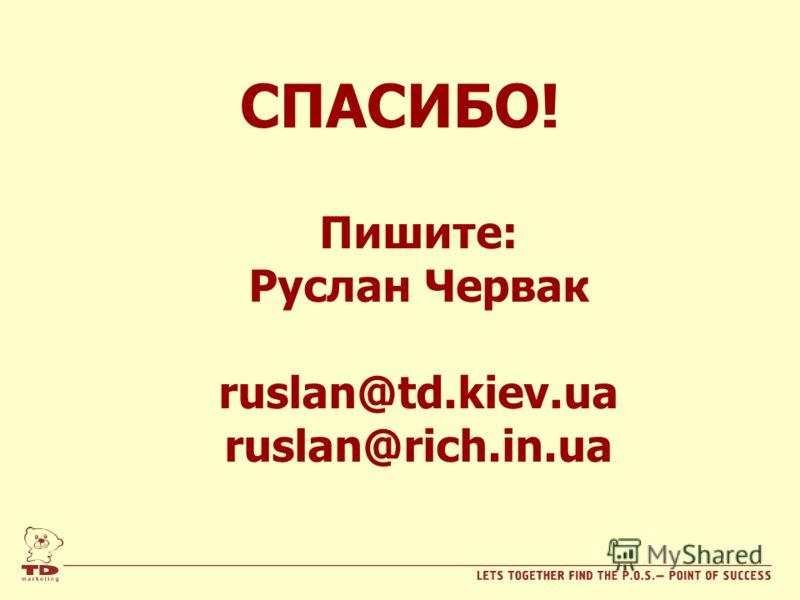 СПАСИБО! Пишите: Руслан Червак ruslan@td.kiev.ua ruslan@rich.in.ua