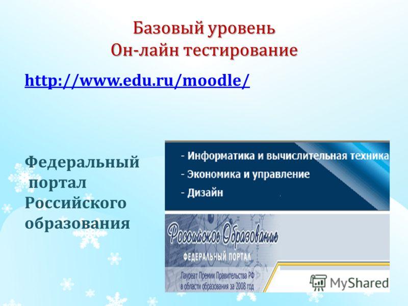 Базовый уровень Он-лайн тестирование http://www.edu.ru/moodle/ Федеральный портал Российского образования
