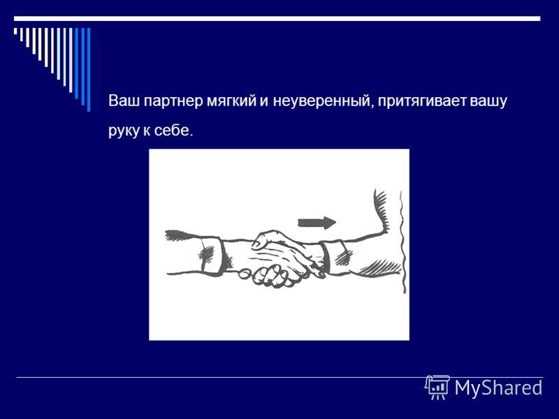 Ваш партнер мягкий и неуверенный, притягивает вашу руку к себе.