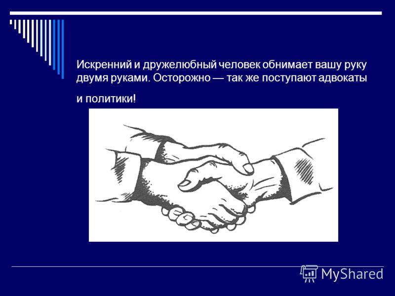 Искренний и дружелюбный человек обнимает вашу руку двумя руками. Осторожно так же поступают адвокаты и политики!