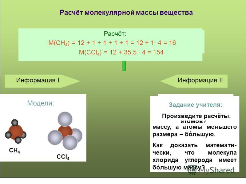 Расчёт молекулярной массы вещества Молекула хлорида углерода Информация I Информация II Какая из молекул имеет бόльшую молекулярную массу? Вопрос учителя: Модели: CH 4 CCl 4 Вопрос учителя: Почему именно эта молекула? В молекуле хлорида углерода атом