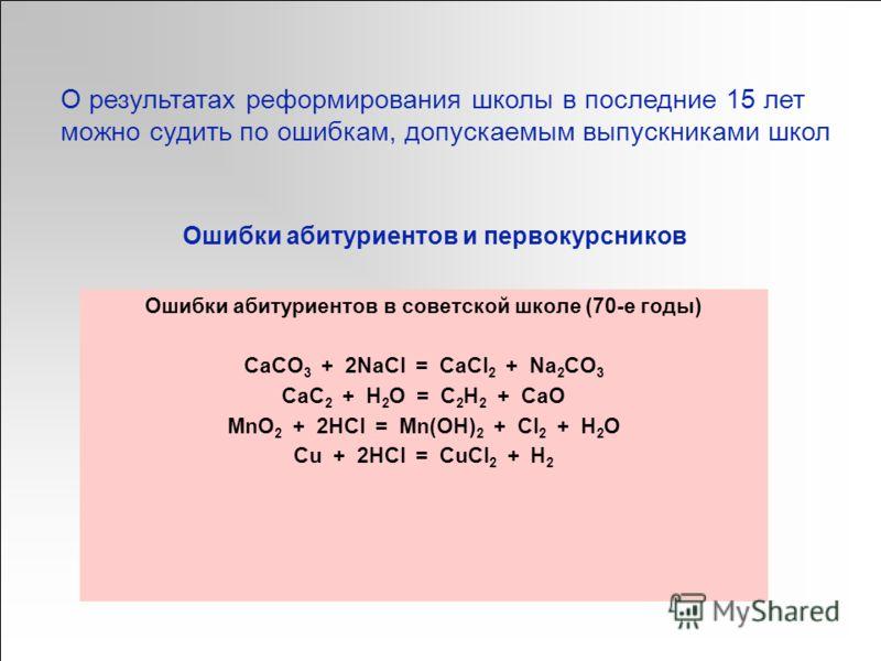 Ошибки абитуриентов и первокурсников Ошибки абитуриентов в советской школе (70-е годы) CaCO 3 + 2NaCl = CaCl 2 + Na 2 CO 3 CaC 2 + H 2 O = C 2 H 2 + CaO MnO 2 + 2HCl = Mn(OH) 2 + Cl 2 + H 2 O Cu + 2HCl = CuCl 2 + H 2 О результатах реформирования школ