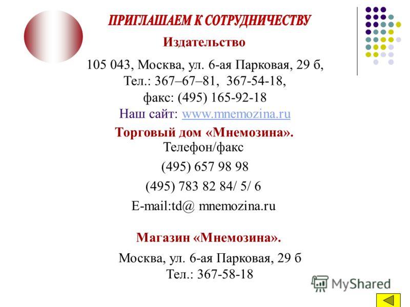 Телефон/факс (495) 657 98 98 (495) 783 82 84/ 5/ 6 E-mail:td@ mnemozina.ru Издательство 105 043, Москва, ул. 6-ая Парковая, 29 б, Тел.: 367–67–81, 367-54-18, факс: (495) 165-92-18 Наш сайт: www.mnemozina.ruwww.mnemozina.ru Торговый дом «Мнемозина». М