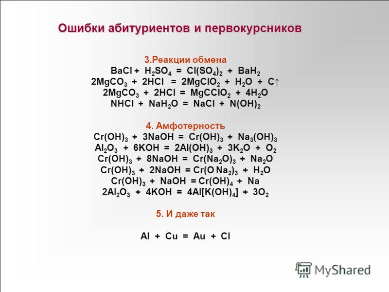 3.Реакции обмена BaCl + H 2 SO 4 = Cl(SO 4 ) 2 + BaH 2 2MgCO 3 + 2HCl = 2MgClO 2 + H 2 O + C 2MgCO 3 + 2HCl = MgCClO 2 + 4H 2 O NHCl + NaH 2 O = NaCl + N(OH) 2 4. Амфотерность Cr(OH) 3 + 3NaOH = Cr(OH) 3 + Na 3 (OH) 3 Al 2 O 3 + 6KOH = 2Al(OH) 3 + 3K