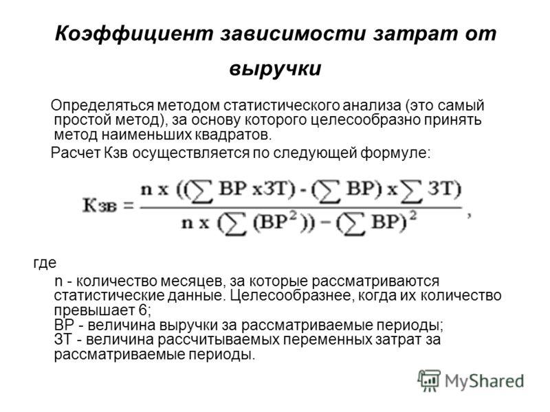 Коэффициент зависимости затрат от выручки Определяться методом статистического анализа (это самый простой метод), за основу которого целесообразно принять метод наименьших квадратов. Расчет Кзв осуществляется по следующей формуле: где n - количество